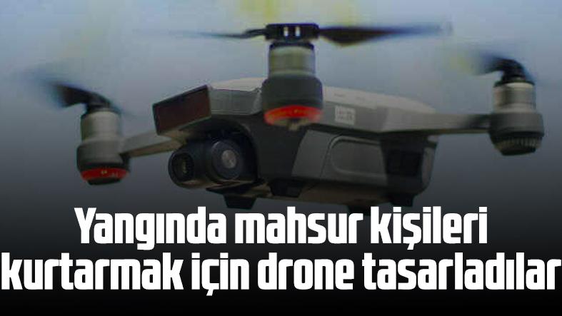 Yangında mahsur kalan kişileri kurtarmak için drone tasarladılar